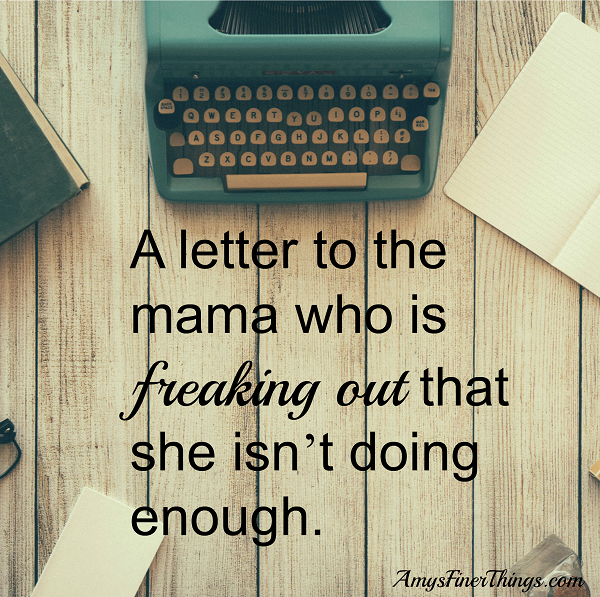 A letter to the mama who is freaking out that she isn't doing enough